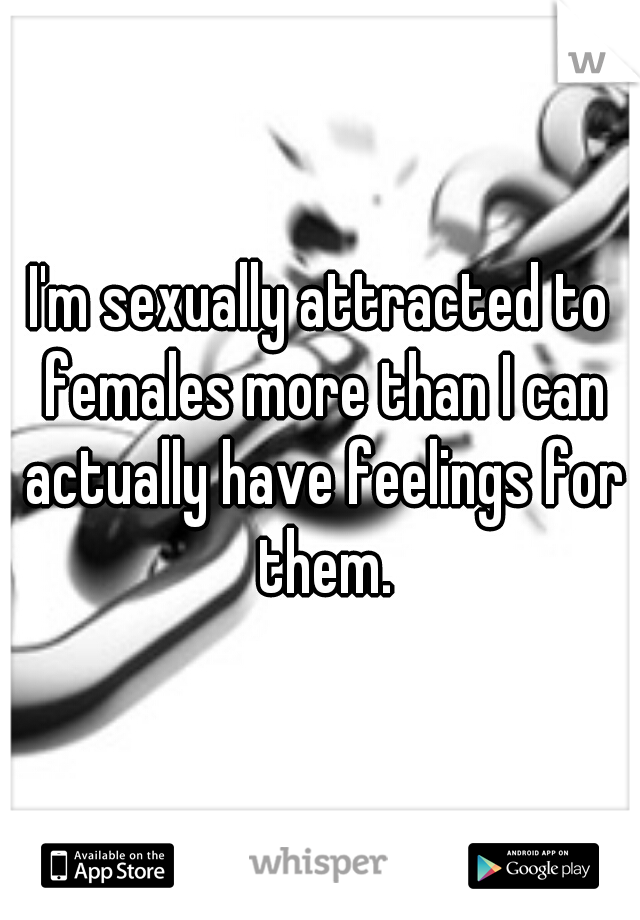 I'm sexually attracted to females more than I can actually have feelings for them.