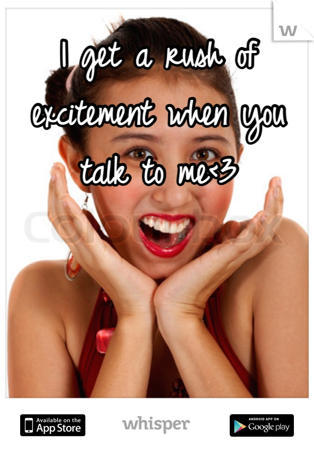 I get a rush of excitement when you talk to me<3