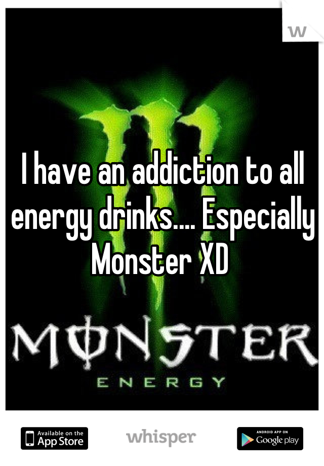 I have an addiction to all energy drinks.... Especially Monster XD