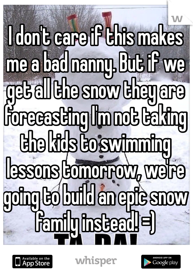 I don't care if this makes me a bad nanny. But if we get all the snow they are forecasting I'm not taking the kids to swimming lessons tomorrow, we're going to build an epic snow family instead! =)
