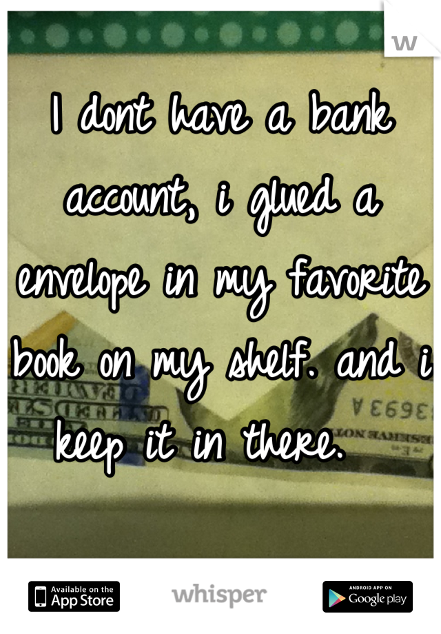 I dont have a bank account, i glued a envelope in my favorite book on my shelf. and i keep it in there.