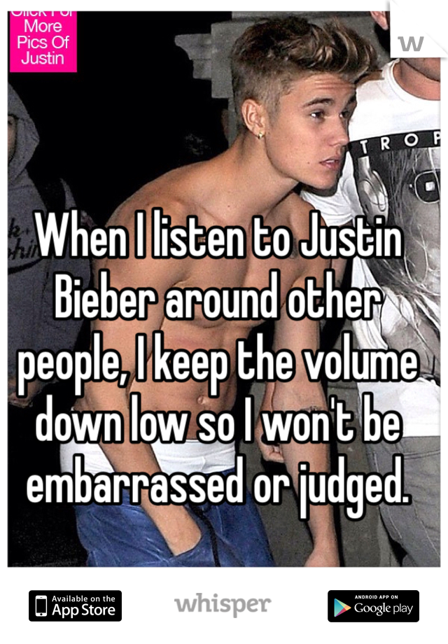 When I listen to Justin Bieber around other people, I keep the volume down low so I won't be embarrassed or judged.