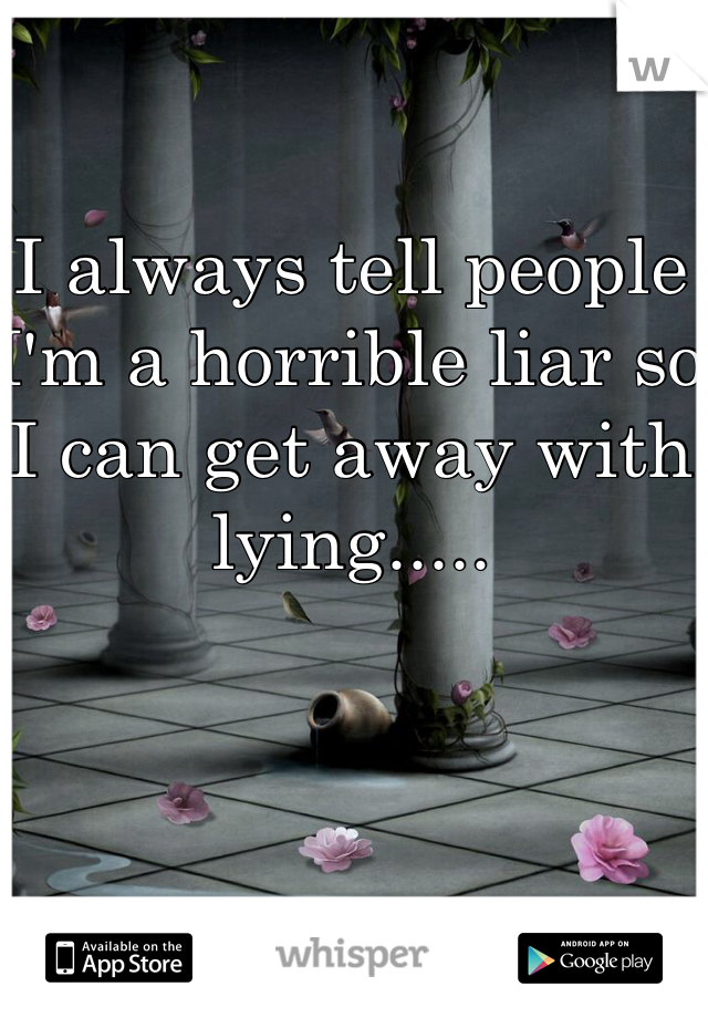 I always tell people I'm a horrible liar so I can get away with lying.....