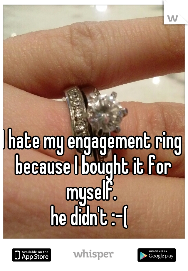 I hate my engagement ring because I bought it for myself.  he didn't :-(