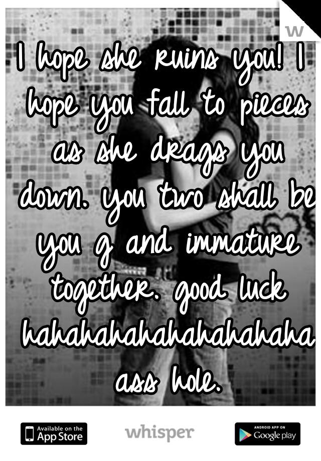 I hope she ruins you! I hope you fall to pieces as she drags you down. you two shall be you g and immature together. good luck hahahahahahahahahaha ass hole.