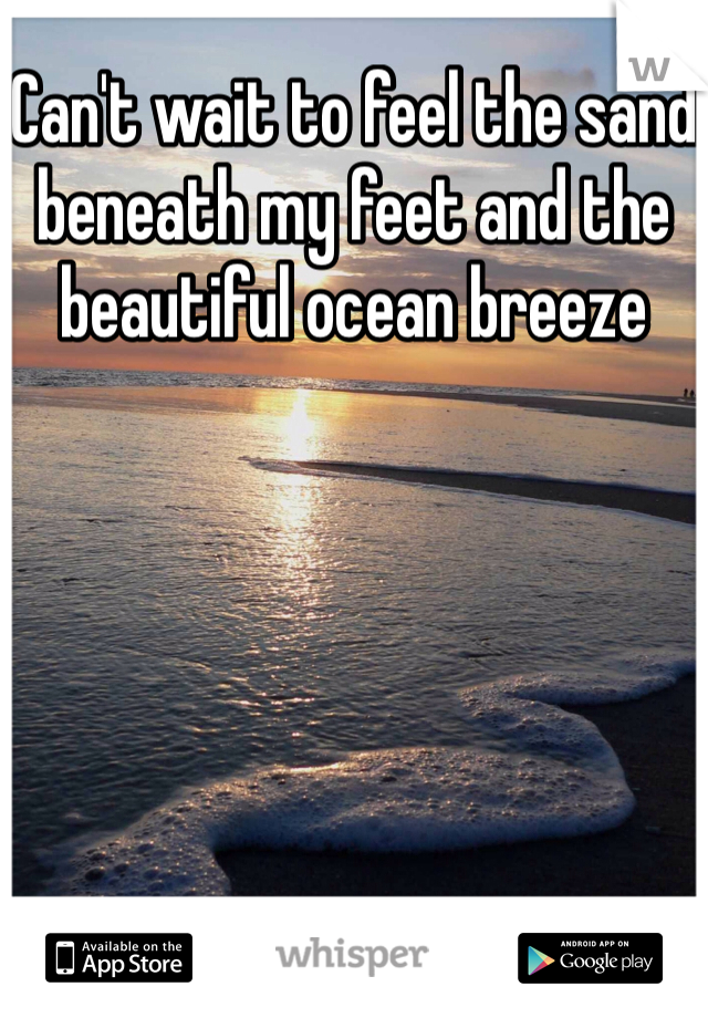 Can't wait to feel the sand beneath my feet and the beautiful ocean breeze