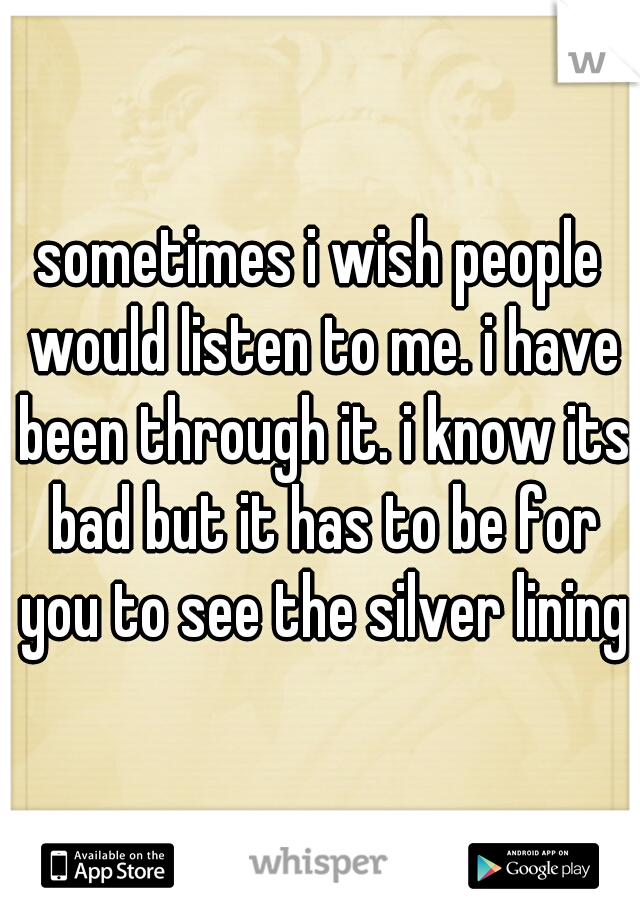 sometimes i wish people would listen to me. i have been through it. i know its bad but it has to be for you to see the silver lining