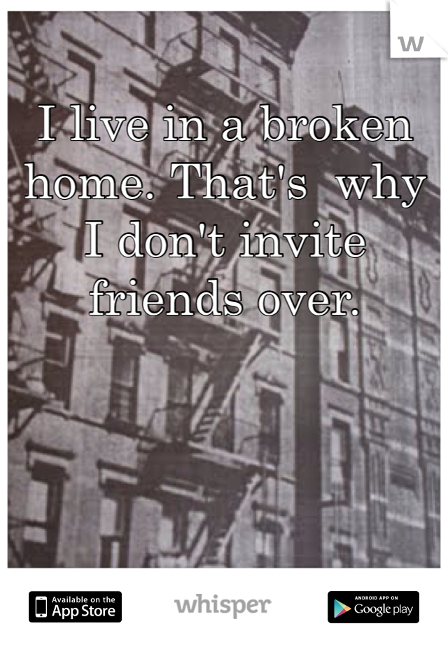 I live in a broken home. That's  why I don't invite friends over.