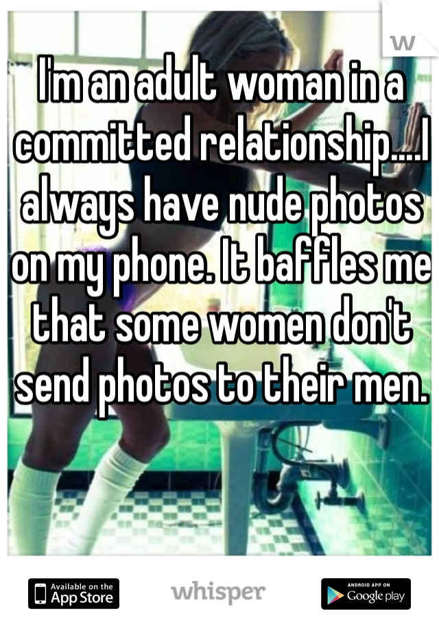 I'm an adult woman in a committed relationship....I always have nude photos on my phone. It baffles me that some women don't send photos to their men.