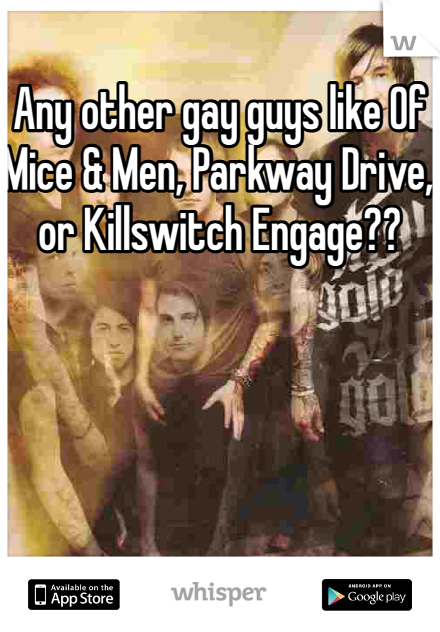 Any other gay guys like Of Mice & Men, Parkway Drive, or Killswitch Engage??