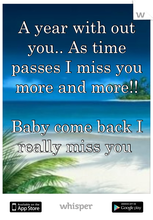 A year with out you.. As time passes I miss you more and more!!   Baby come back I really miss you