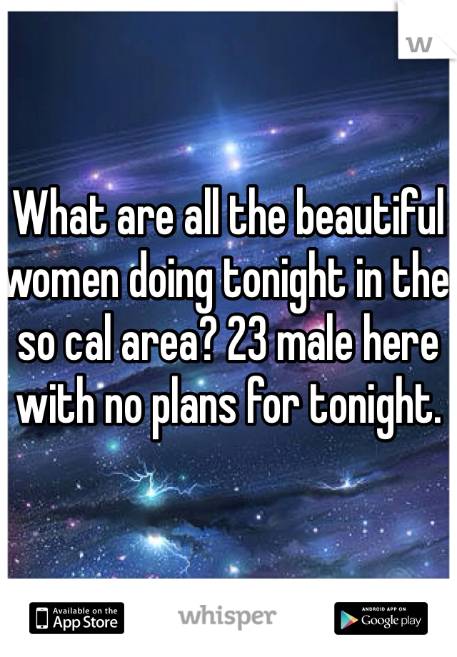 What are all the beautiful women doing tonight in the so cal area? 23 male here with no plans for tonight.