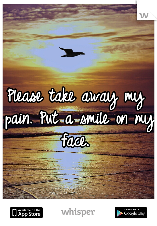 Please take away my pain. Put a smile on my face.