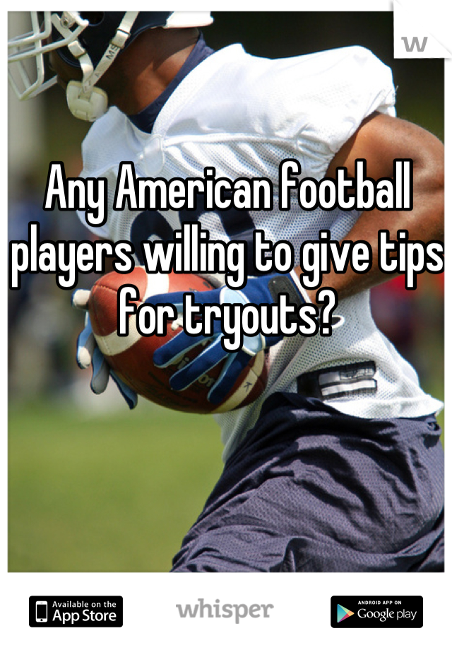 Any American football players willing to give tips for tryouts?