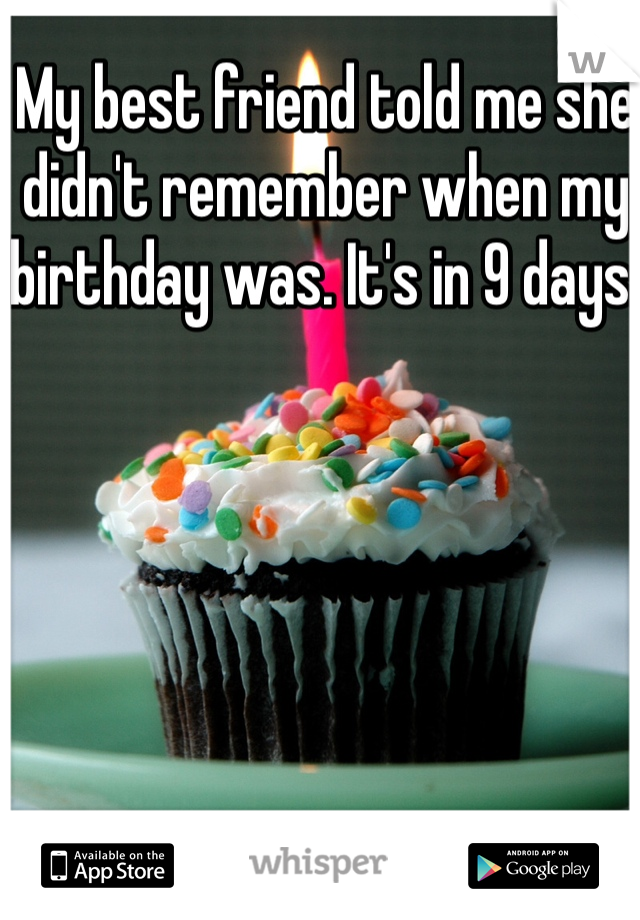 My best friend told me she didn't remember when my birthday was. It's in 9 days.