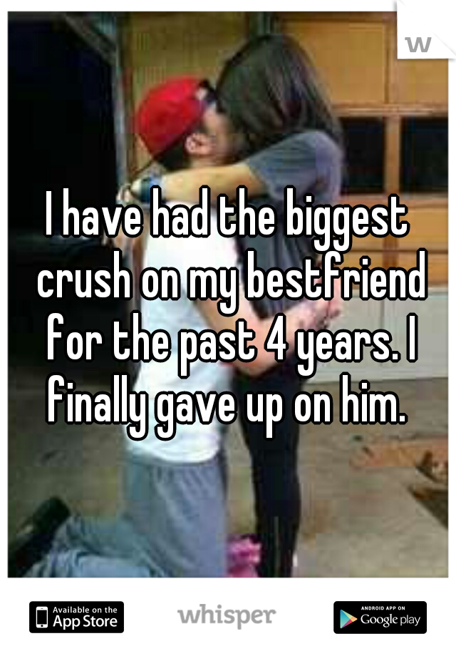 I have had the biggest crush on my bestfriend for the past 4 years. I finally gave up on him.
