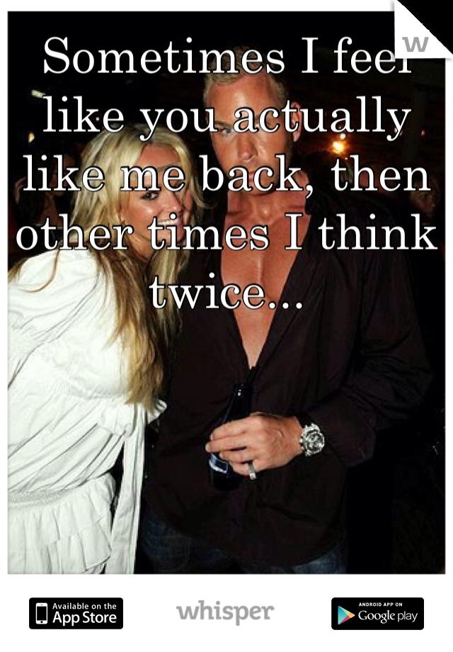 Sometimes I feel like you actually like me back, then other times I think twice...