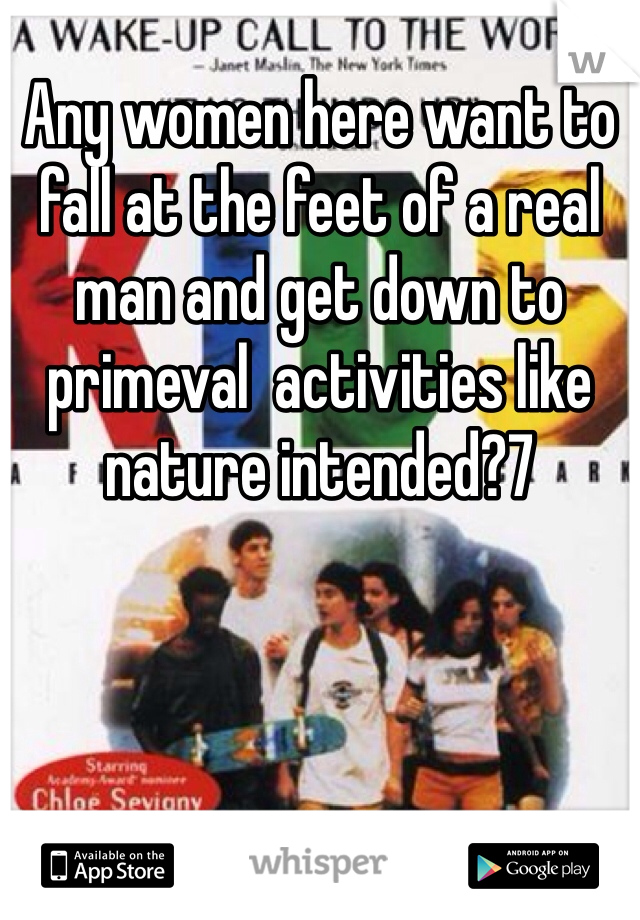 Any women here want to fall at the feet of a real man and get down to primeval  activities like nature intended?7