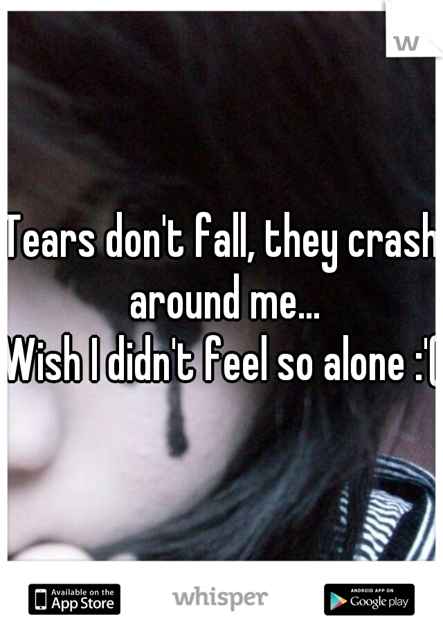 Tears don't fall, they crash around me...  Wish I didn't feel so alone :'(