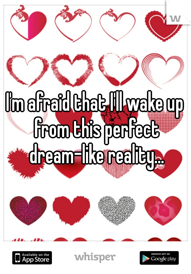 I'm afraid that I'll wake up from this perfect dream-like reality...