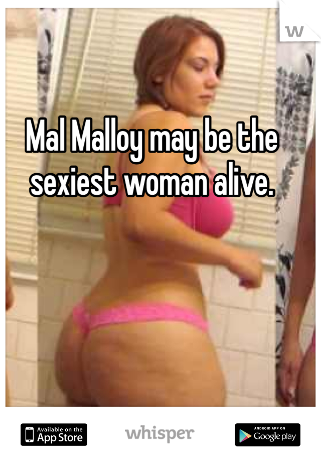 Mal Malloy may be the sexiest woman alive.