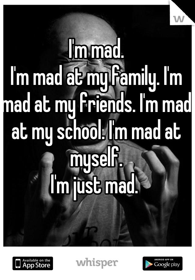 I'm mad.  I'm mad at my family. I'm mad at my friends. I'm mad at my school. I'm mad at myself.  I'm just mad.