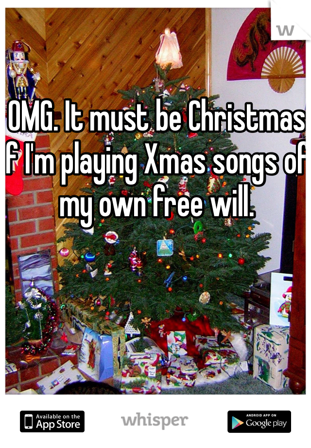 OMG. It must be Christmas if I'm playing Xmas songs of my own free will.