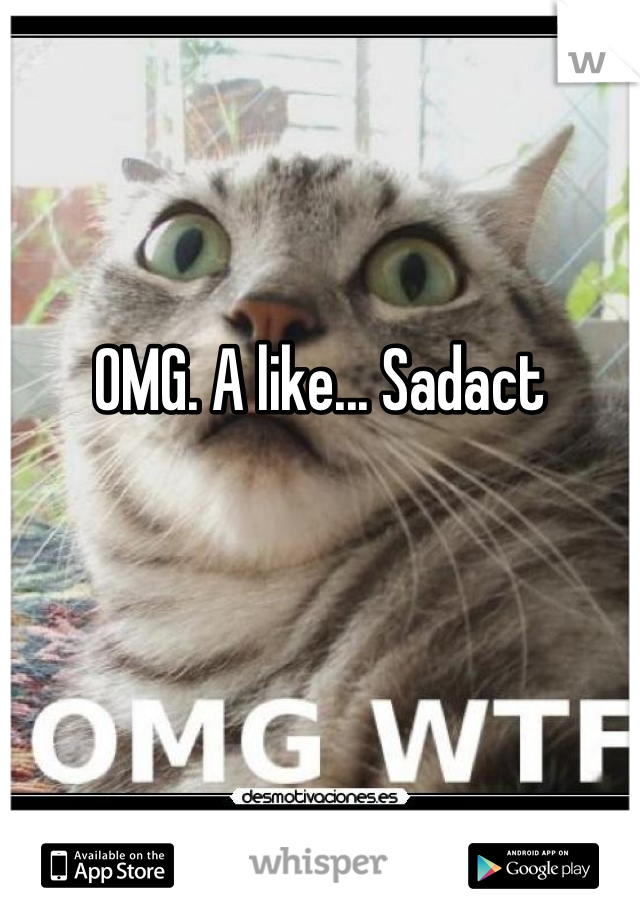 OMG. A like... Sadact