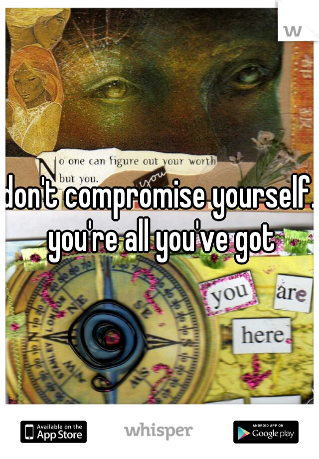 don't compromise yourself. you're all you've got