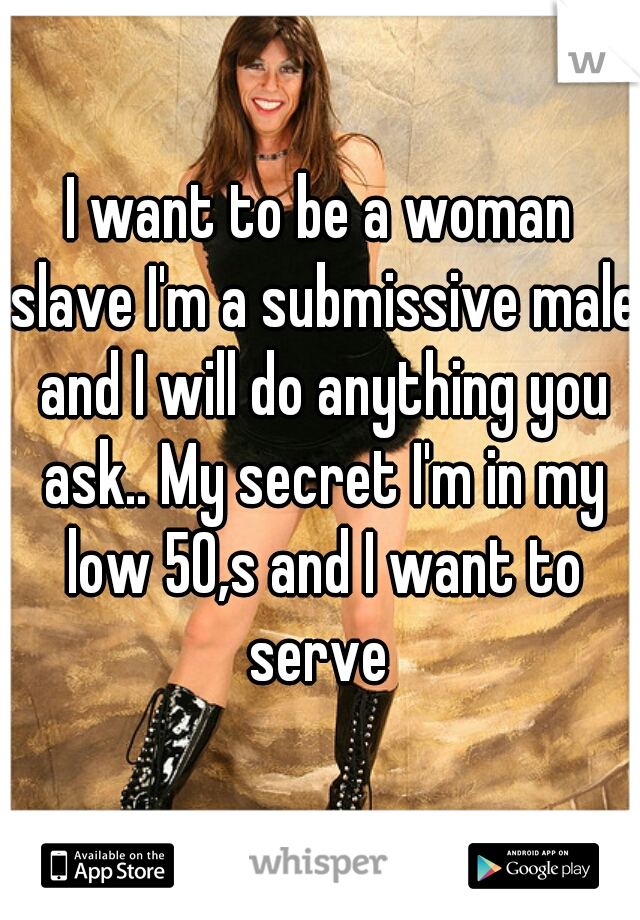 I want to be a woman slave I'm a submissive male and I will do anything you ask.. My secret I'm in my low 50,s and I want to serve