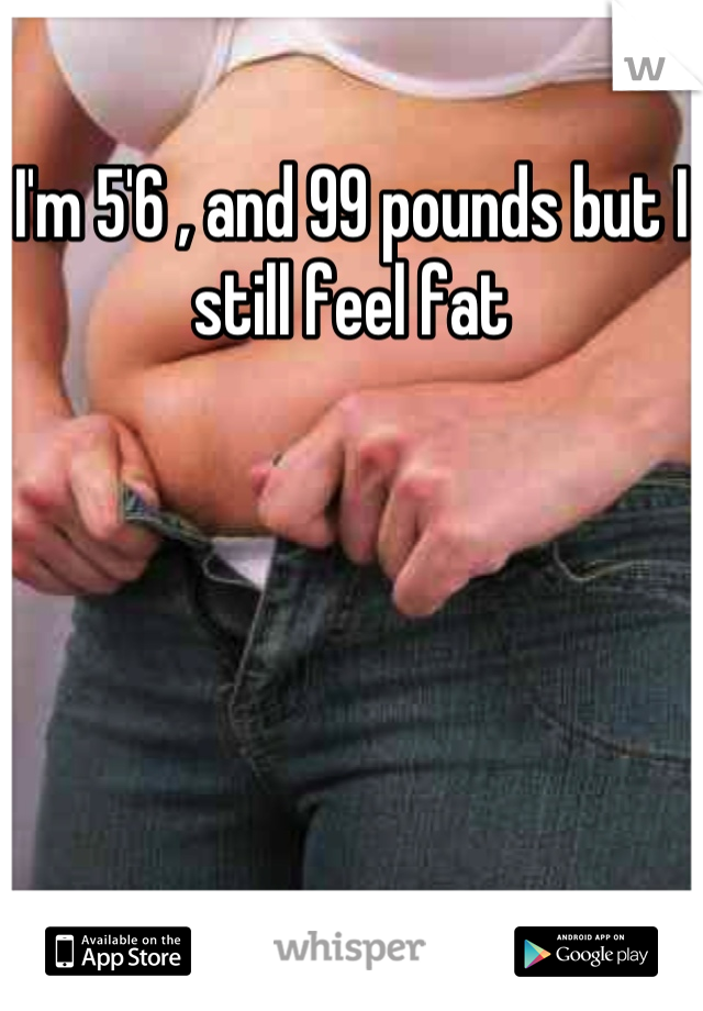 I'm 5'6 , and 99 pounds but I still feel fat