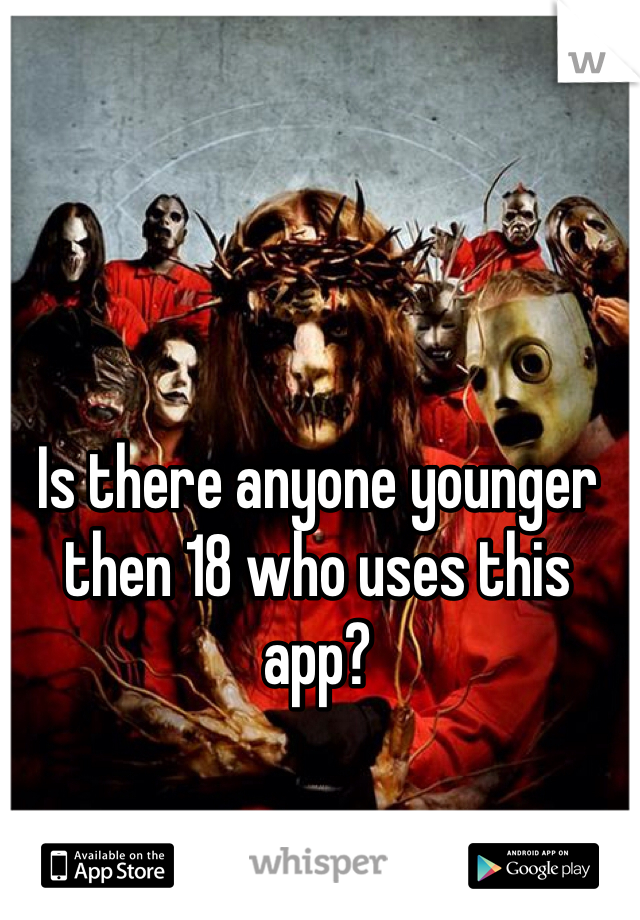 Is there anyone younger then 18 who uses this app?