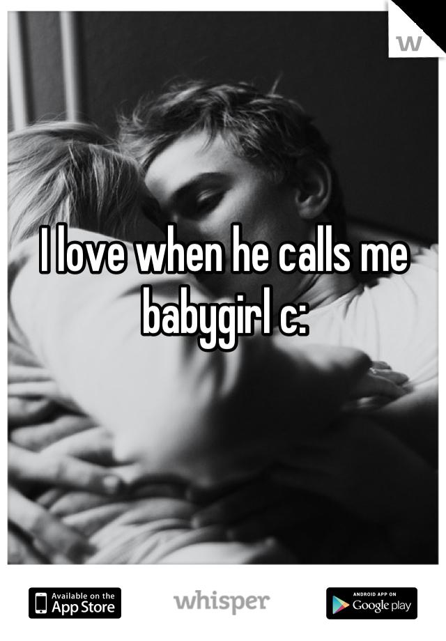 I love when he calls me babygirl c:
