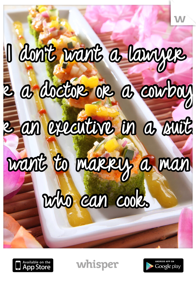 I don't want a lawyer or a doctor or a cowboy or an executive in a suit. I want to marry a man who can cook.