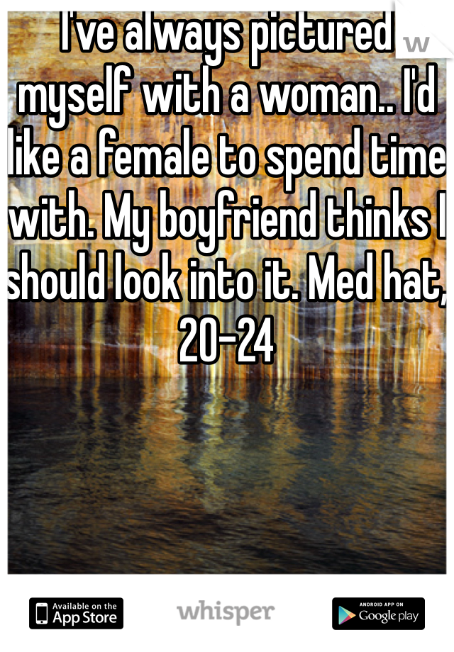 I've always pictured myself with a woman.. I'd like a female to spend time with. My boyfriend thinks I should look into it. Med hat, 20-24