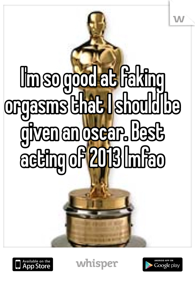I'm so good at faking orgasms that I should be given an oscar. Best acting of 2013 lmfao
