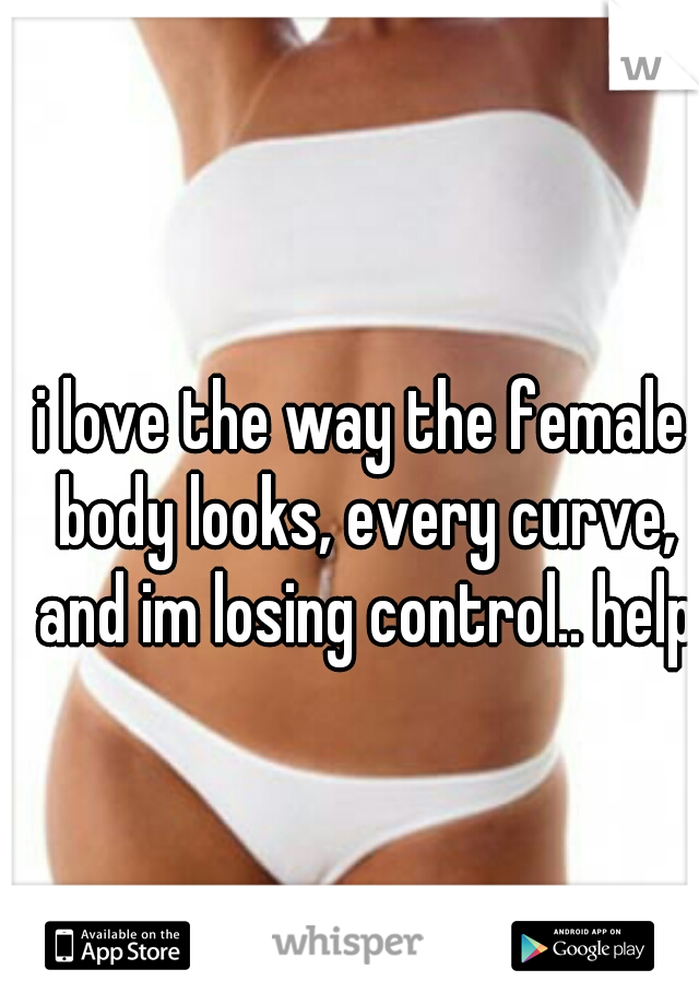 i love the way the female body looks, every curve, and im losing control.. help