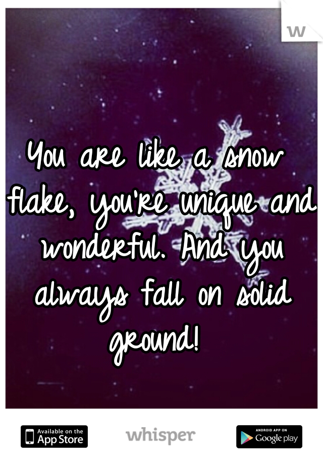 You are like a snow flake, you're unique and wonderful. And you always fall on solid ground!