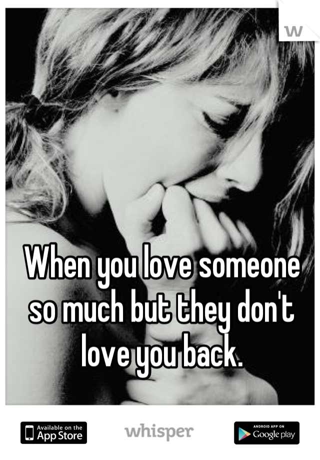 When you love someone so much but they don't love you back.