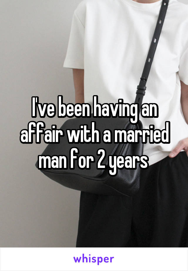 I've been having an affair with a married man for 2 years