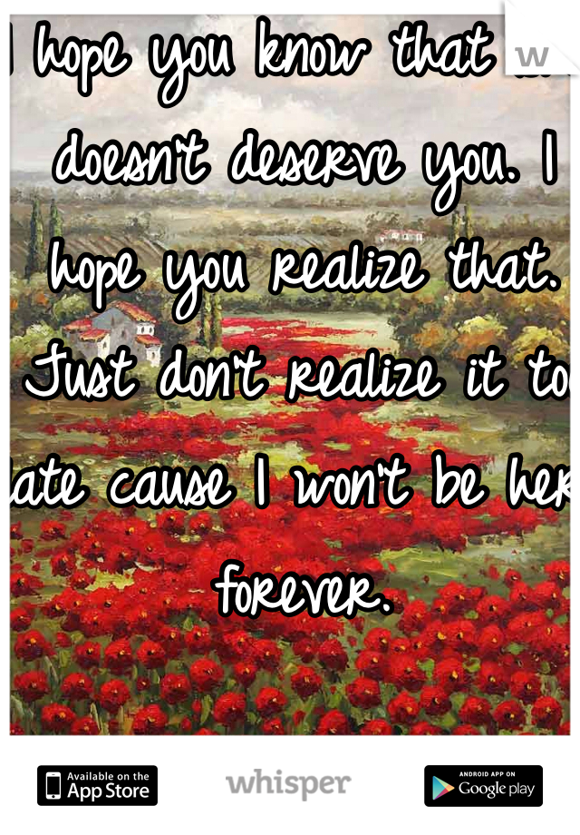 I hope you know that she doesn't deserve you. I hope you realize that. Just don't realize it too late cause I won't be here forever.