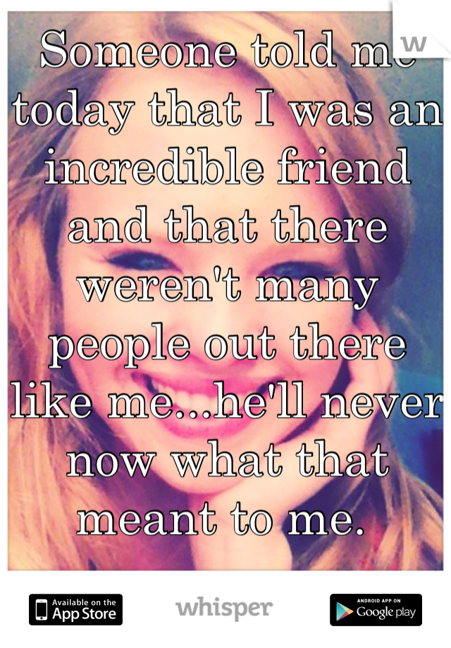 Someone told me today that I was an incredible friend and that there weren't many people out there like me...he'll never now what that meant to me.