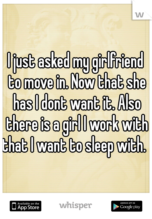 I just asked my girlfriend to move in. Now that she has I dont want it. Also there is a girl I work with that I want to sleep with.