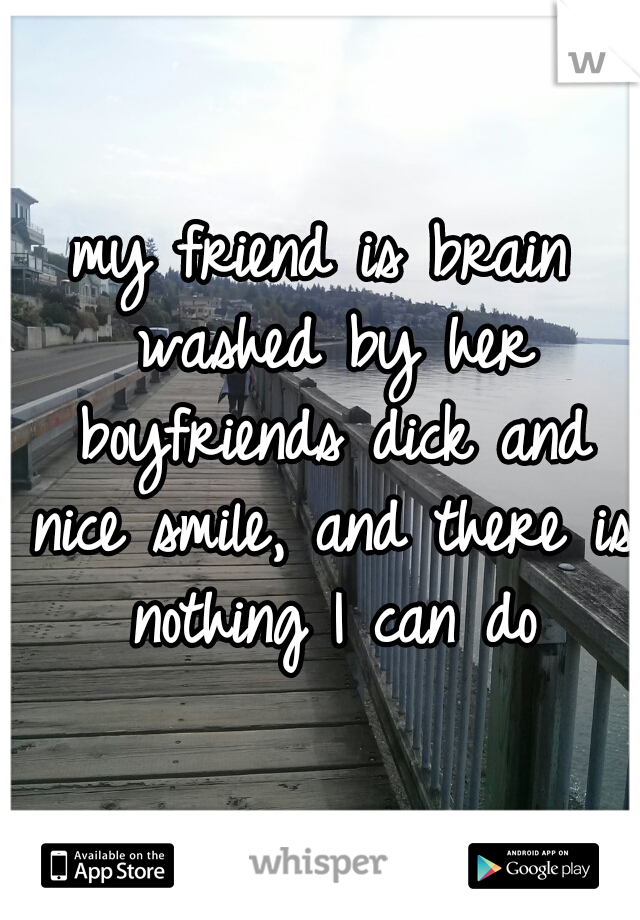 my friend is brain washed by her boyfriends dick and nice smile, and there is nothing I can do