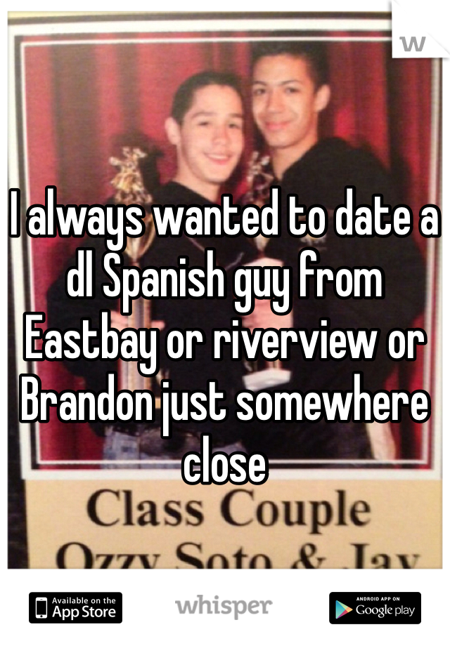 I always wanted to date a dl Spanish guy from Eastbay or riverview or Brandon just somewhere close