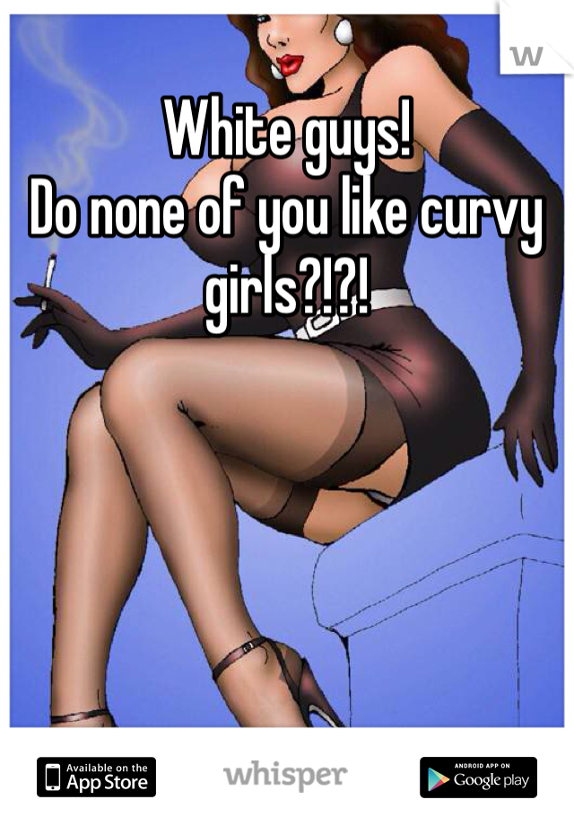 White guys!  Do none of you like curvy girls?!?!