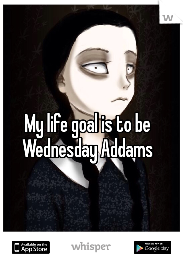 My life goal is to be Wednesday Addams