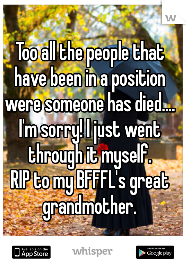 Too all the people that have been in a position were someone has died.... I'm sorry! I just went through it myself. RIP to my BFFFL's great grandmother.