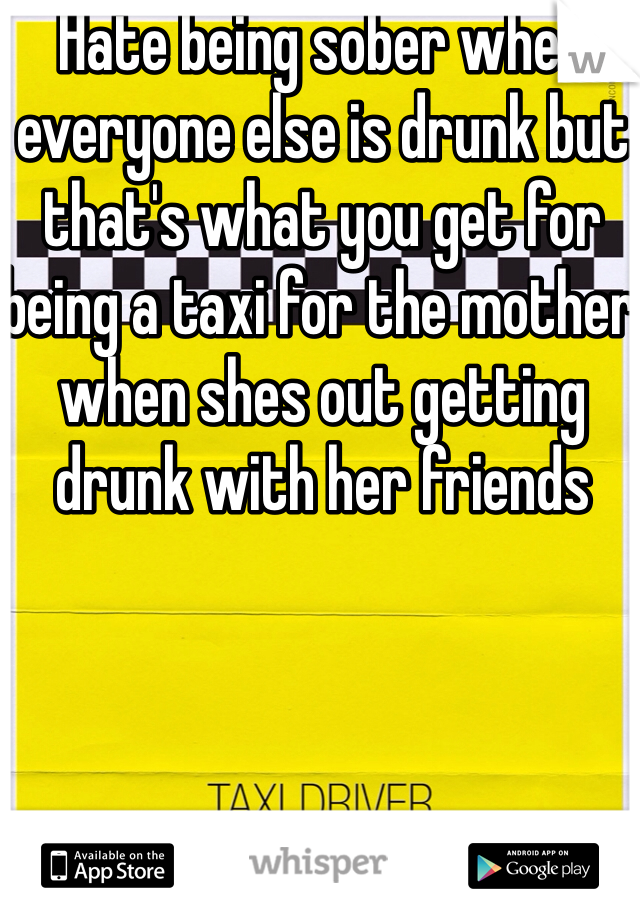Hate being sober when everyone else is drunk but that's what you get for being a taxi for the mother when shes out getting drunk with her friends