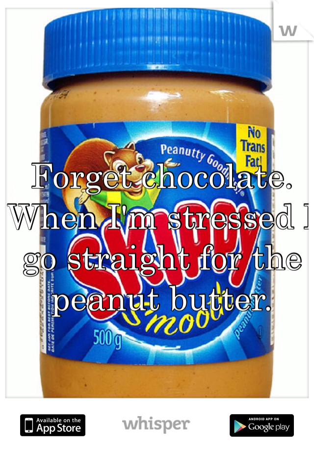 Forget chocolate. When I'm stressed I go straight for the peanut butter.